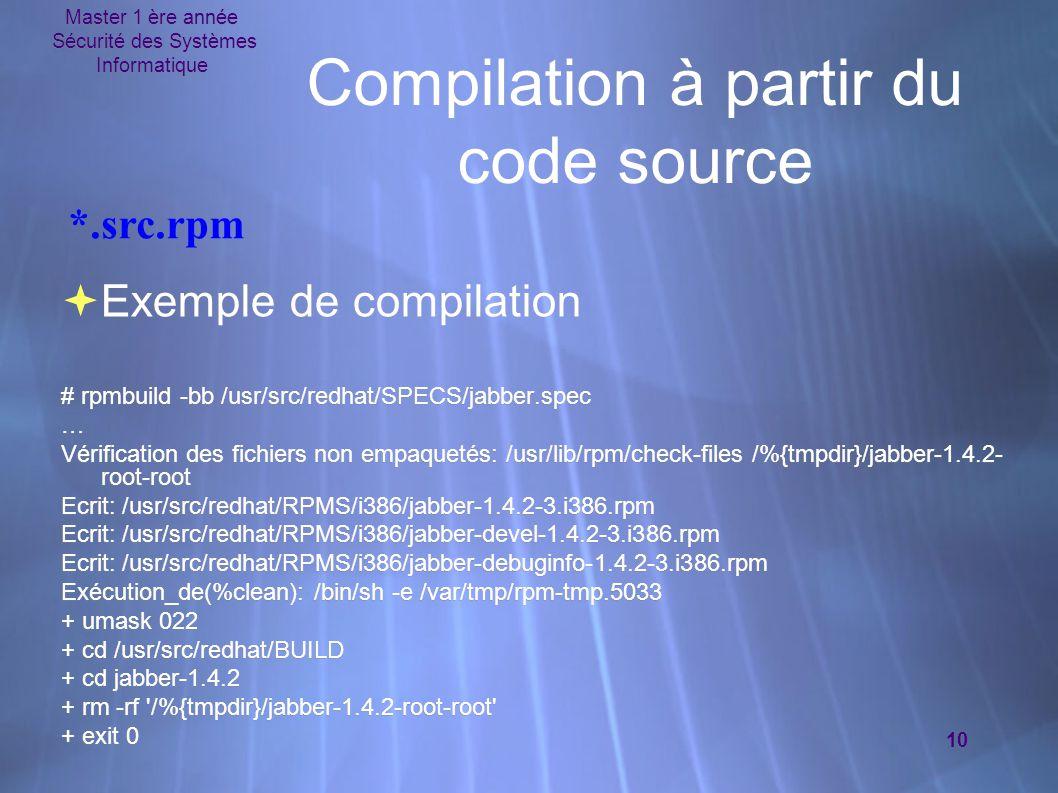 Master 1 ère année Sécurité des Systèmes Informatique 10 Compilation à partir du code source  Exemple de compilation # rpmbuild -bb /usr/src/redhat/SPECS/jabber.spec … Vérification des fichiers non empaquetés: /usr/lib/rpm/check-files /%{tmpdir}/jabber-1.4.2- root-root Ecrit: /usr/src/redhat/RPMS/i386/jabber-1.4.2-3.i386.rpm Ecrit: /usr/src/redhat/RPMS/i386/jabber-devel-1.4.2-3.i386.rpm Ecrit: /usr/src/redhat/RPMS/i386/jabber-debuginfo-1.4.2-3.i386.rpm Exécution_de(%clean): /bin/sh -e /var/tmp/rpm-tmp.5033 + umask 022 + cd /usr/src/redhat/BUILD + cd jabber-1.4.2 + rm -rf /%{tmpdir}/jabber-1.4.2-root-root + exit 0  Exemple de compilation # rpmbuild -bb /usr/src/redhat/SPECS/jabber.spec … Vérification des fichiers non empaquetés: /usr/lib/rpm/check-files /%{tmpdir}/jabber-1.4.2- root-root Ecrit: /usr/src/redhat/RPMS/i386/jabber-1.4.2-3.i386.rpm Ecrit: /usr/src/redhat/RPMS/i386/jabber-devel-1.4.2-3.i386.rpm Ecrit: /usr/src/redhat/RPMS/i386/jabber-debuginfo-1.4.2-3.i386.rpm Exécution_de(%clean): /bin/sh -e /var/tmp/rpm-tmp.5033 + umask 022 + cd /usr/src/redhat/BUILD + cd jabber-1.4.2 + rm -rf /%{tmpdir}/jabber-1.4.2-root-root + exit 0 *.src.rpm