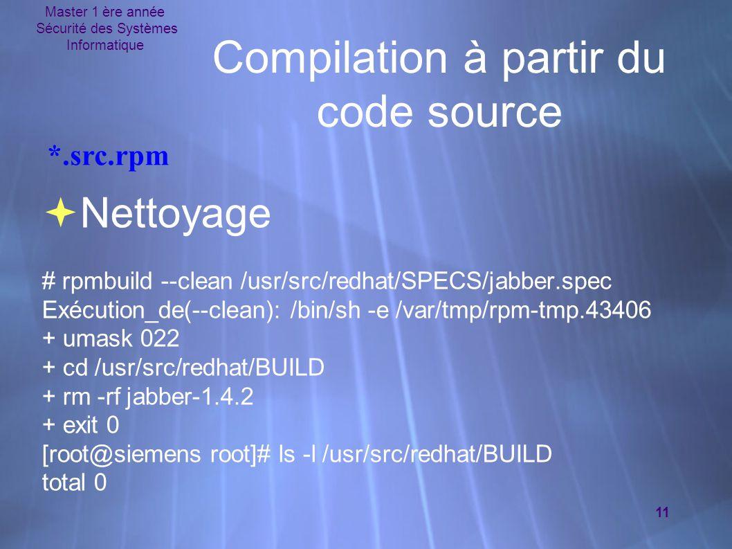 Master 1 ère année Sécurité des Systèmes Informatique 11 Compilation à partir du code source  Nettoyage # rpmbuild --clean /usr/src/redhat/SPECS/jabber.spec Exécution_de(--clean): /bin/sh -e /var/tmp/rpm-tmp.43406 + umask 022 + cd /usr/src/redhat/BUILD + rm -rf jabber-1.4.2 + exit 0 [root@siemens root]# ls -l /usr/src/redhat/BUILD total 0  Nettoyage # rpmbuild --clean /usr/src/redhat/SPECS/jabber.spec Exécution_de(--clean): /bin/sh -e /var/tmp/rpm-tmp.43406 + umask 022 + cd /usr/src/redhat/BUILD + rm -rf jabber-1.4.2 + exit 0 [root@siemens root]# ls -l /usr/src/redhat/BUILD total 0 *.src.rpm
