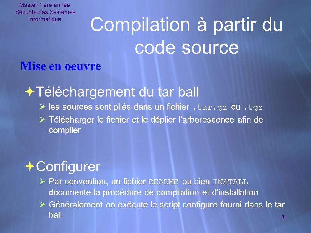 Master 1 ère année Sécurité des Systèmes Informatique 3 Compilation à partir du code source  Téléchargement du tar ball  les sources sont pliés dans un fichier.tar.gz ou.tgz  Télécharger le fichier et le déplier l'arborescence afin de compiler  Configurer  Par convention, un fichier README ou bien INSTALL documente la procédure de compilation et d'installation  Généralement on exécute le script configure fourni dans le tar ball  Téléchargement du tar ball  les sources sont pliés dans un fichier.tar.gz ou.tgz  Télécharger le fichier et le déplier l'arborescence afin de compiler  Configurer  Par convention, un fichier README ou bien INSTALL documente la procédure de compilation et d'installation  Généralement on exécute le script configure fourni dans le tar ball Mise en oeuvre