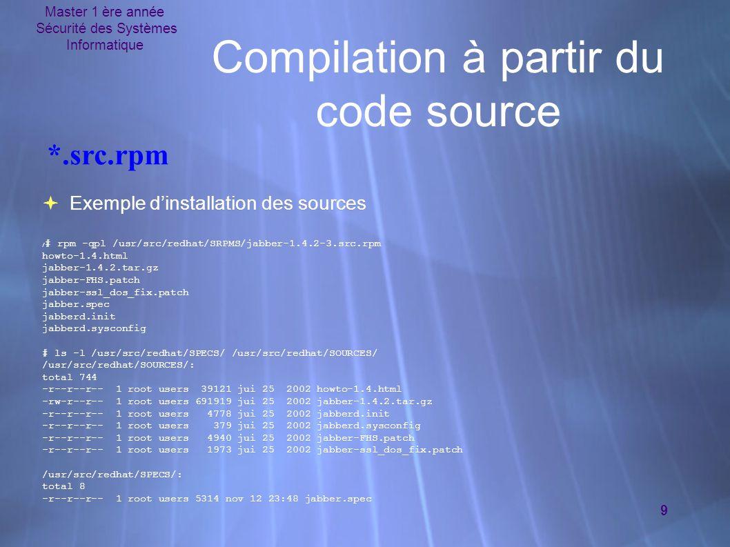 Master 1 ère année Sécurité des Systèmes Informatique 9 Compilation à partir du code source  Exemple d'installation des sources / # rpm -qpl /usr/src/redhat/SRPMS/jabber-1.4.2-3.src.rpm howto-1.4.html jabber-1.4.2.tar.gz jabber-FHS.patch jabber-ssl_dos_fix.patch jabber.spec jabberd.init jabberd.sysconfig # ls -l /usr/src/redhat/SPECS/ /usr/src/redhat/SOURCES/ /usr/src/redhat/SOURCES/: total 744 -r--r--r-- 1 root users 39121 jui 25 2002 howto-1.4.html -rw-r--r-- 1 root users 691919 jui 25 2002 jabber-1.4.2.tar.gz -r--r--r-- 1 root users 4778 jui 25 2002 jabberd.init -r--r--r-- 1 root users 379 jui 25 2002 jabberd.sysconfig -r--r--r-- 1 root users 4940 jui 25 2002 jabber-FHS.patch -r--r--r-- 1 root users 1973 jui 25 2002 jabber-ssl_dos_fix.patch /usr/src/redhat/SPECS/: total 8 -r--r--r-- 1 root users 5314 nov 12 23:48 jabber.spec  Exemple d'installation des sources / # rpm -qpl /usr/src/redhat/SRPMS/jabber-1.4.2-3.src.rpm howto-1.4.html jabber-1.4.2.tar.gz jabber-FHS.patch jabber-ssl_dos_fix.patch jabber.spec jabberd.init jabberd.sysconfig # ls -l /usr/src/redhat/SPECS/ /usr/src/redhat/SOURCES/ /usr/src/redhat/SOURCES/: total 744 -r--r--r-- 1 root users 39121 jui 25 2002 howto-1.4.html -rw-r--r-- 1 root users 691919 jui 25 2002 jabber-1.4.2.tar.gz -r--r--r-- 1 root users 4778 jui 25 2002 jabberd.init -r--r--r-- 1 root users 379 jui 25 2002 jabberd.sysconfig -r--r--r-- 1 root users 4940 jui 25 2002 jabber-FHS.patch -r--r--r-- 1 root users 1973 jui 25 2002 jabber-ssl_dos_fix.patch /usr/src/redhat/SPECS/: total 8 -r--r--r-- 1 root users 5314 nov 12 23:48 jabber.spec *.src.rpm