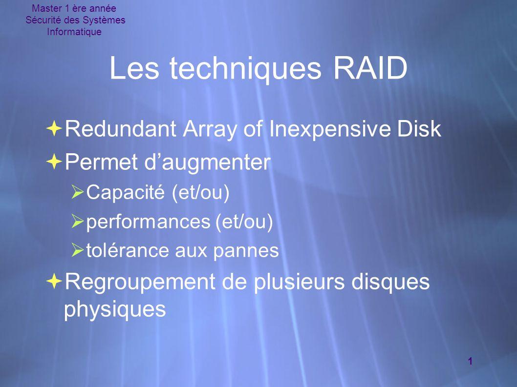 Master 1 ère année Sécurité des Systèmes Informatique 1 Les techniques RAID  Redundant Array of Inexpensive Disk  Permet d'augmenter  Capacité (et/