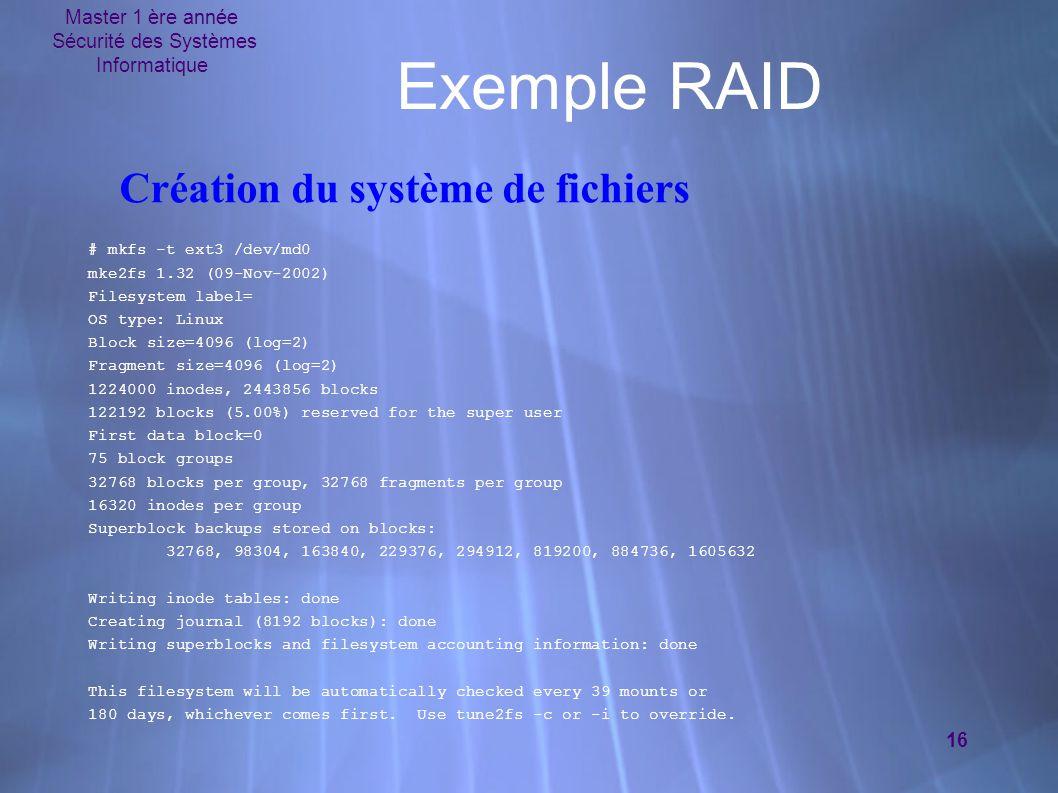 Master 1 ère année Sécurité des Systèmes Informatique 16 Exemple RAID # mkfs -t ext3 /dev/md0 mke2fs 1.32 (09-Nov-2002) Filesystem label= OS type: Lin