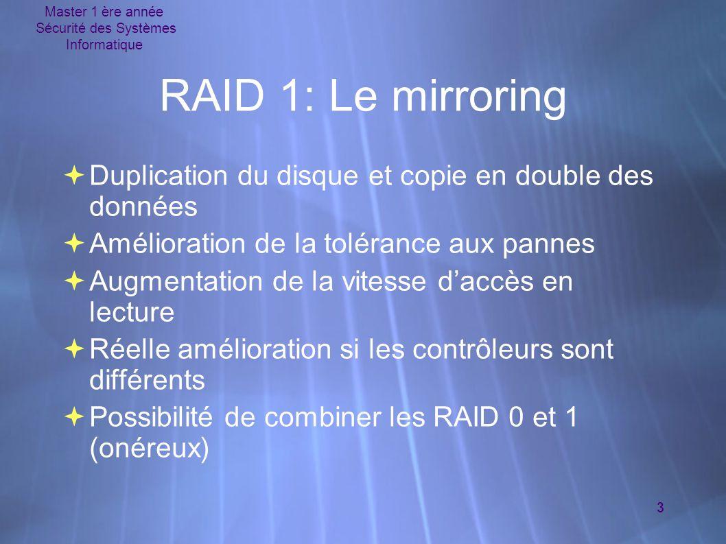 Master 1 ère année Sécurité des Systèmes Informatique 14 Exemple RAID # fdisk /dev/hda # fdisk /dev/hdb # sfdisk -s /dev/hda: 160836480 /dev/hda1: 104391 /dev/hda2: 51199155 /dev/hda3: 1044225 /dev/hda4: 9775552 /dev/hdb: 160836480 /dev/hdb1: 9775521 # fdisk /dev/hda # fdisk /dev/hdb # sfdisk -s /dev/hda: 160836480 /dev/hda1: 104391 /dev/hda2: 51199155 /dev/hda3: 1044225 /dev/hda4: 9775552 /dev/hdb: 160836480 /dev/hdb1: 9775521 Création des partitions /dev/hda4 et /dev/hdb1