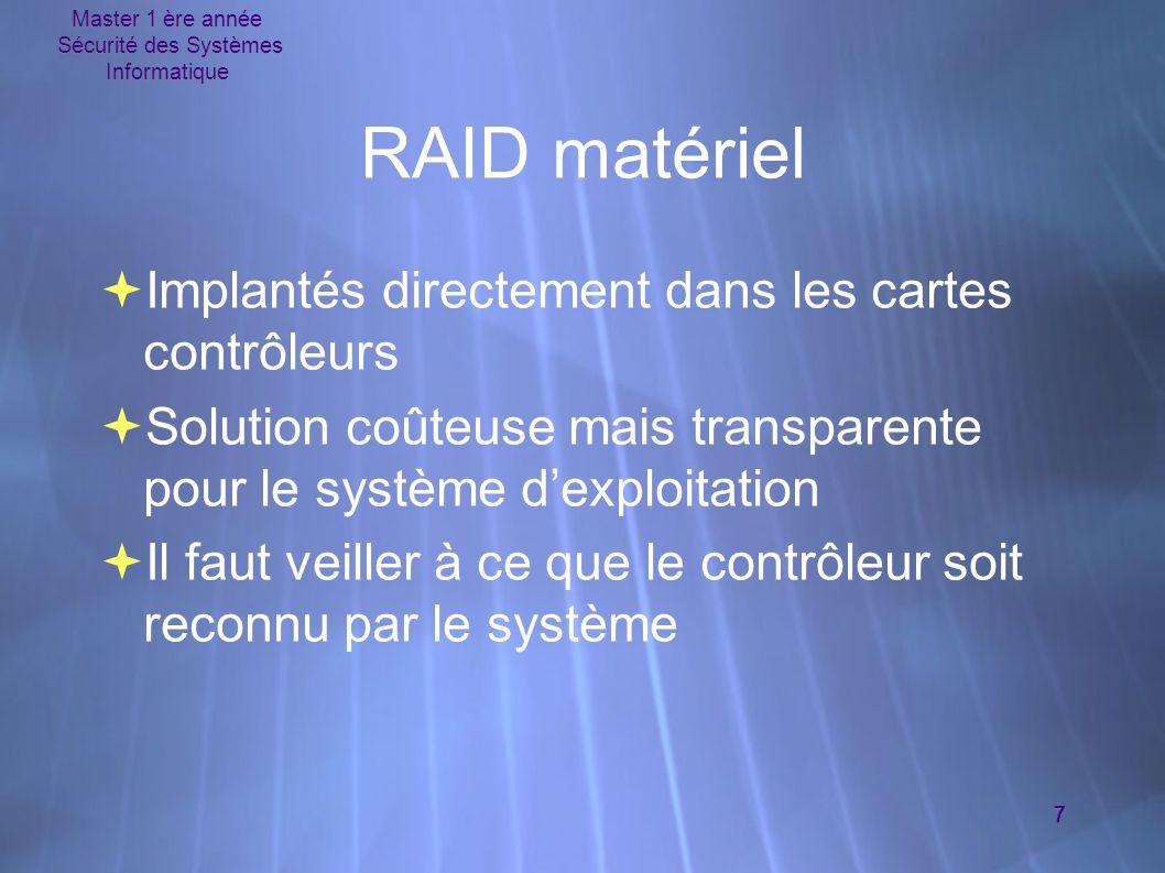 Master 1 ère année Sécurité des Systèmes Informatique 8 RAID logiciel et mise en œuvre sous Linux  Consommatrice de ressources  Linux supporte les niveaux 0, 1, 4 et 5  Le paquetage des utilitaires est raidtools  Les unités RAID créées se nomment /dev/md[0-15]  Le fichier de configuration /etc/raidtab  Consommatrice de ressources  Linux supporte les niveaux 0, 1, 4 et 5  Le paquetage des utilitaires est raidtools  Les unités RAID créées se nomment /dev/md[0-15]  Le fichier de configuration /etc/raidtab