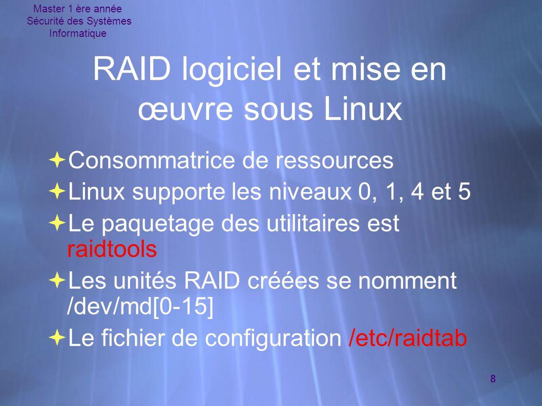 Master 1 ère année Sécurité des Systèmes Informatique 9 Le fichier /etc/raidtab Cas d'un RAID 1 raiddev /dev/md0 # jusqu'à 15 RAID raid-level 1# Type de RAID nr-raid-disks2# Nombre de disques utilisés dans ce RAID.
