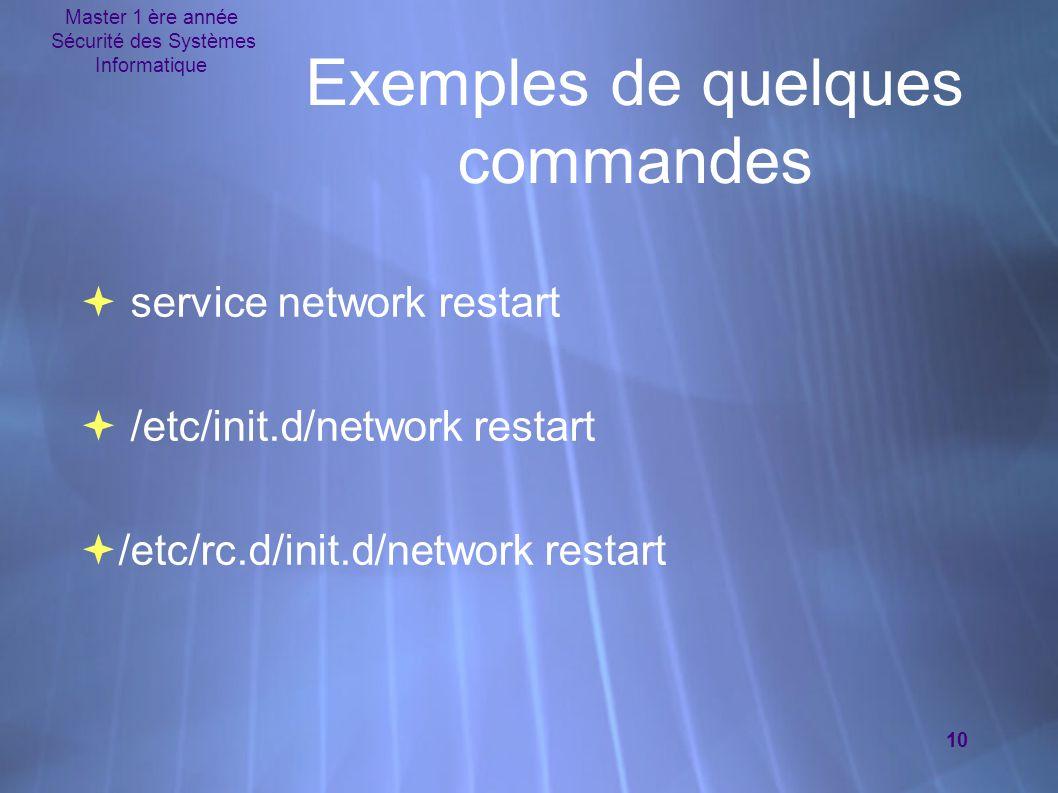 Master 1 ère année Sécurité des Systèmes Informatique 10 Exemples de quelques commandes  service network restart  /etc/init.d/network restart  /etc/rc.d/init.d/network restart