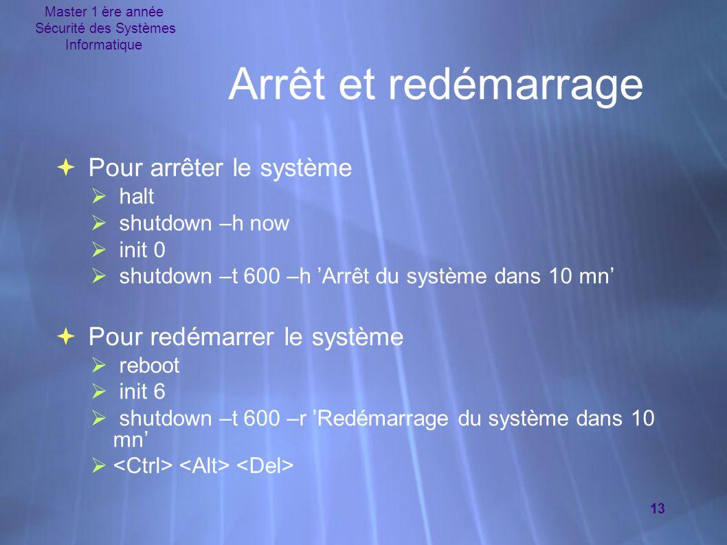 Master 1 ère année Sécurité des Systèmes Informatique 13 Arrêt et redémarrage  Pour arrêter le système  halt  shutdown –h now  init 0  shutdown –t 600 –h 'Arrêt du système dans 10 mn'  Pour redémarrer le système  reboot  init 6  shutdown –t 600 –r 'Redémarrage du système dans 10 mn' 