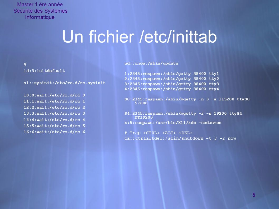 Master 1 ère année Sécurité des Systèmes Informatique 5 Un fichier /etc/inittab # id:3:initdefault si::sysinit:/etc/rc.d/rc.sysinit 10:0:wait:/etc/rc.d/rc 0 11:1:wait:/etc/rc.d/rc 1 12:2:wait:/etc/rc.d/rc 2 13:3:wait:/etc/rc.d/rc 3 14:4:wait:/etc/rc.d/rc 4 15:5:wait:/etc/rc.d/rc 5 16:6:wait:/etc/rc.d/rc 6 ud::once:/sbin/update 1:2345:respawn:/sbin/getty 38400 tty1 2:2345:respawn:/sbin/getty 38400 tty2 3:2345:respawn:/sbin/getty 38400 tty3 4:2345:respawn:/sbin/getty 38400 tty4 S0:2345:respawn:/sbin/mgetty -n 3 -s 115200 ttyS0 57600 S4:2345:respawn:/sbin/mgetty -r -s 19200 ttyS4 DT19200 x:5:respawn:/usr/bin/X11/xdm –nodaemon # Trap ca::ctrlaltdel:/sbin/shutdown -t 3 -r now