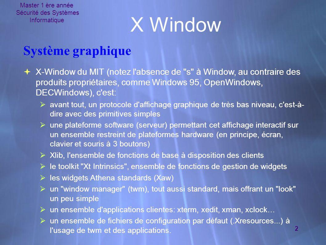 Master 1 ère année Sécurité des Systèmes Informatique 2 X Window Système graphique  X-Window du MIT (notez l absence de s à Window, au contraire des produits propriétaires, comme Windows 95, OpenWindows, DECWindows), c est:  avant tout, un protocole d affichage graphique de très bas niveau, c est-à- dire avec des primitives simples  une plateforme software (serveur) permettant cet affichage interactif sur un ensemble restreint de plateformes hardware (en principe, écran, clavier et souris à 3 boutons)  Xlib, l ensemble de fonctions de base à disposition des clients  le toolkit Xt Intrinsics , ensemble de fonctions de gestion de widgets  les widgets Athena standards (Xaw)  un window manager (twm), tout aussi standard, mais offrant un look un peu simple  un ensemble d applications clientes: xterm, xedit, xman, xclock…  un ensemble de fichiers de configuration par défaut (.Xresources...) à l usage de twm et des applications.