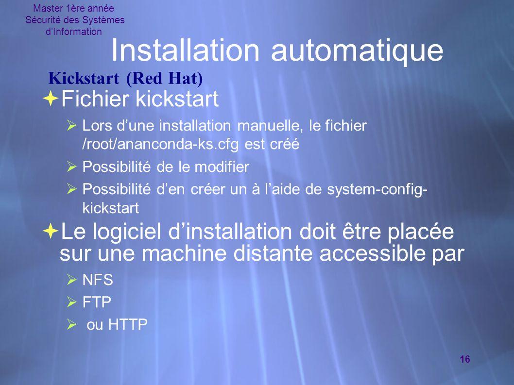 Master 1ère année Sécurité des Systèmes d'Information 16 Installation automatique  Fichier kickstart  Lors d'une installation manuelle, le fichier /