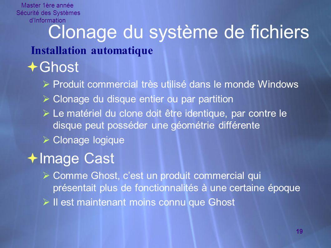 Master 1ère année Sécurité des Systèmes d'Information 19 Clonage du système de fichiers  Ghost  Produit commercial très utilisé dans le monde Window