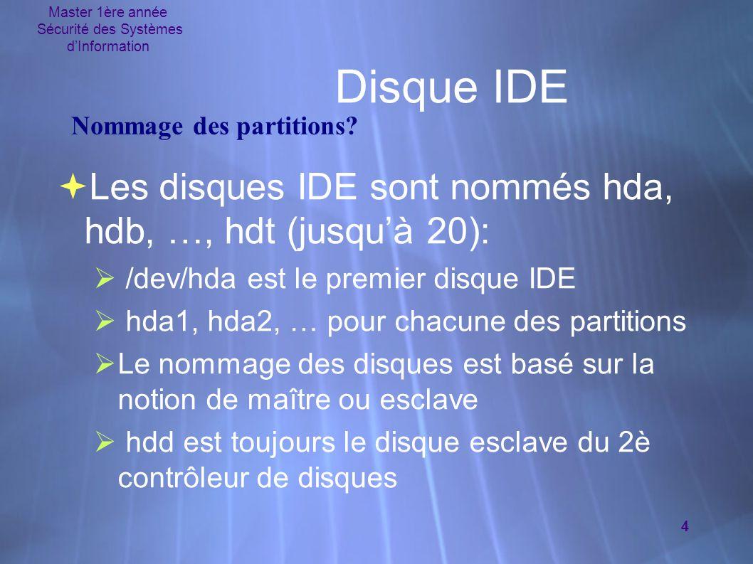 Master 1ère année Sécurité des Systèmes d'Information 4 Disque IDE  Les disques IDE sont nommés hda, hdb, …, hdt (jusqu'à 20):  /dev/hda est le prem