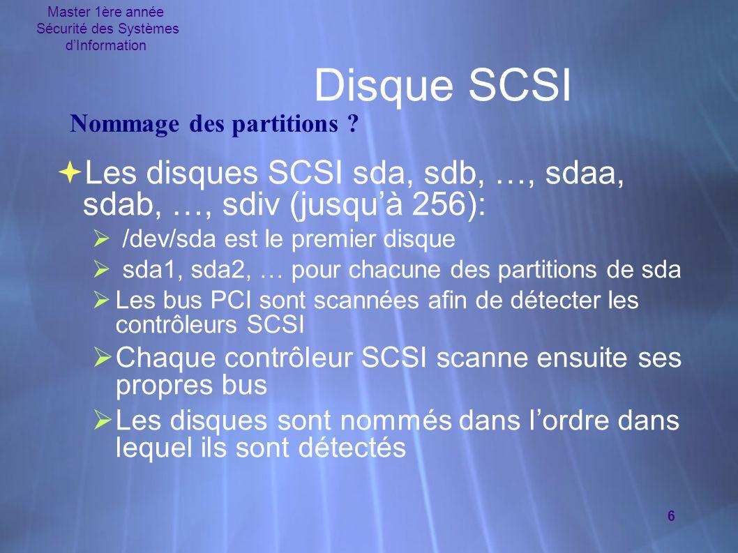 Master 1ère année Sécurité des Systèmes d'Information 6 Disque SCSI  Les disques SCSI sda, sdb, …, sdaa, sdab, …, sdiv (jusqu'à 256):  /dev/sda est