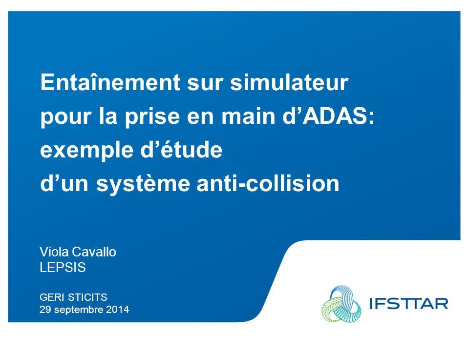 Intervenant - date Entaînement sur simulateur pour la prise en main d'ADAS: exemple d'étude d'un système anti-collision Viola Cavallo LEPSIS GERI STICITS 29 septembre 2014