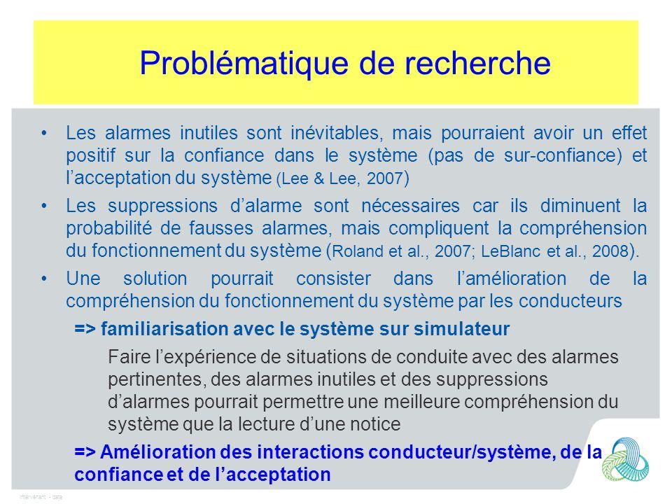 Intervenant - date Les alarmes inutiles sont inévitables, mais pourraient avoir un effet positif sur la confiance dans le système (pas de sur-confiance) et l'acceptation du système (Lee & Lee, 2007 ) Les suppressions d'alarme sont nécessaires car ils diminuent la probabilité de fausses alarmes, mais compliquent la compréhension du fonctionnement du système ( Roland et al., 2007; LeBlanc et al., 2008 ).