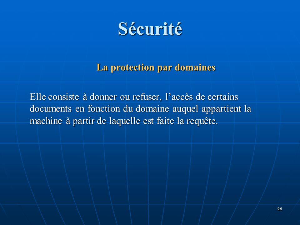 Sécurité La protection par domaines Elle consiste à donner ou refuser, l'accès de certains documents en fonction du domaine auquel appartient la machine à partir de laquelle est faite la requête.