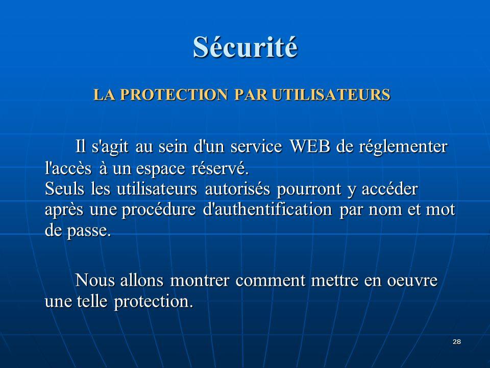 Sécurité LA PROTECTION PAR UTILISATEURS Il s'agit au sein d'un service WEB de réglementer l'accès à un espace réservé. Seuls les utilisateurs autorisé