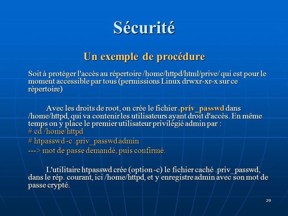 Sécurité Un exemple de procédure Soit à protéger l accès au répertoire /home/httpd/html/prive/ qui est pour le moment accessible par tous (permissions Linux drwxr-xr-x sur ce répertoire) Avec les droits de root, on crée le fichier.priv_passwd dans /home/httpd, qui va contenir les utilisateurs ayant droit d accès.
