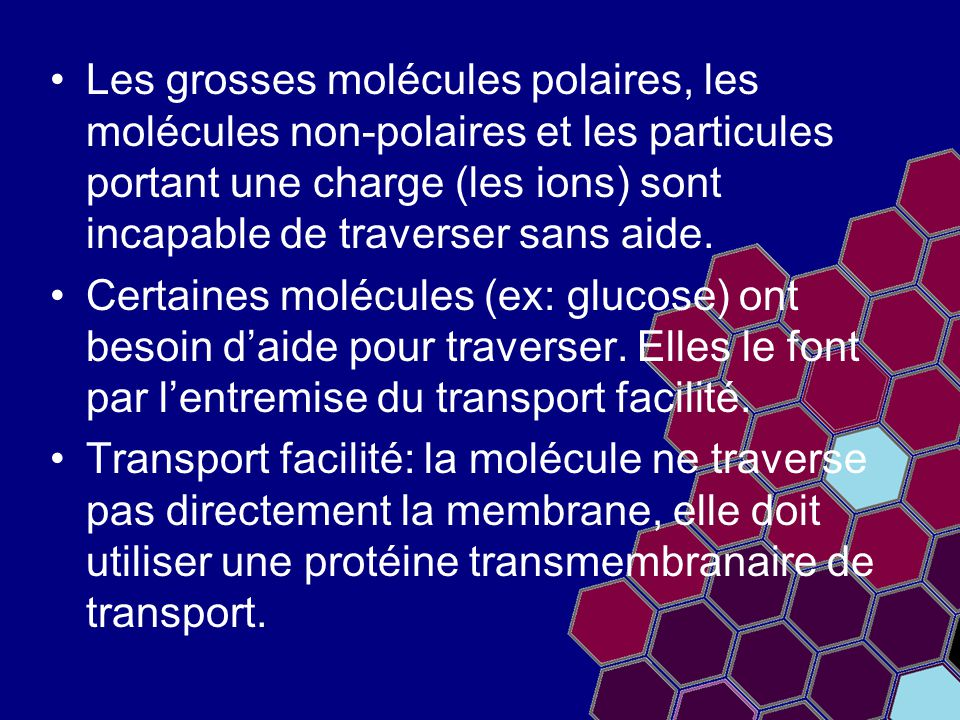 Les grosses molécules polaires, les molécules non-polaires et les particules portant une charge (les ions) sont incapable de traverser sans aide. Cert
