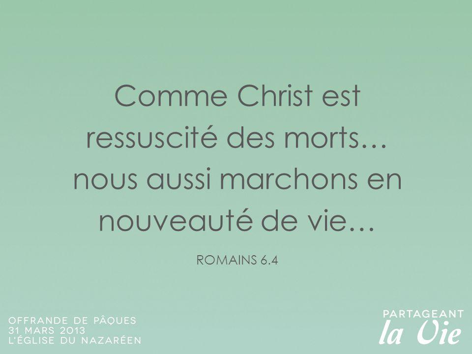 Comme Christ est ressuscité des morts… nous aussi marchons en nouveauté de vie… ROMAINS 6.4