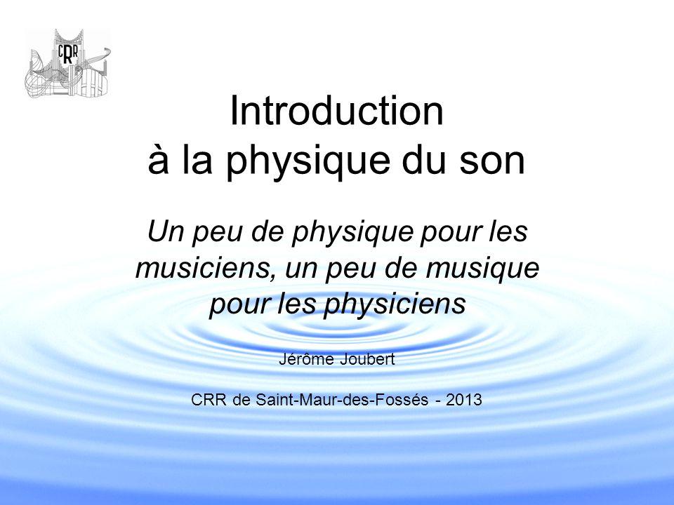 Introduction à la physique du son Un peu de physique pour les musiciens, un peu de musique pour les physiciens Jérôme Joubert CRR de Saint-Maur-des-Fo