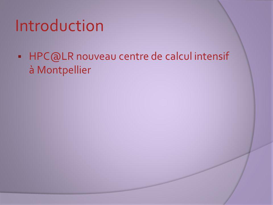 Présentation du centre  HPC@LR inauguré printemps 2010 Calcul intensif : paralléliser des processeurs afin de gérer d importants volumes d informations dans le but d'obtenir de meilleures performances  Financé par la région LR, l'Europe et l'Université de Montpellier 2