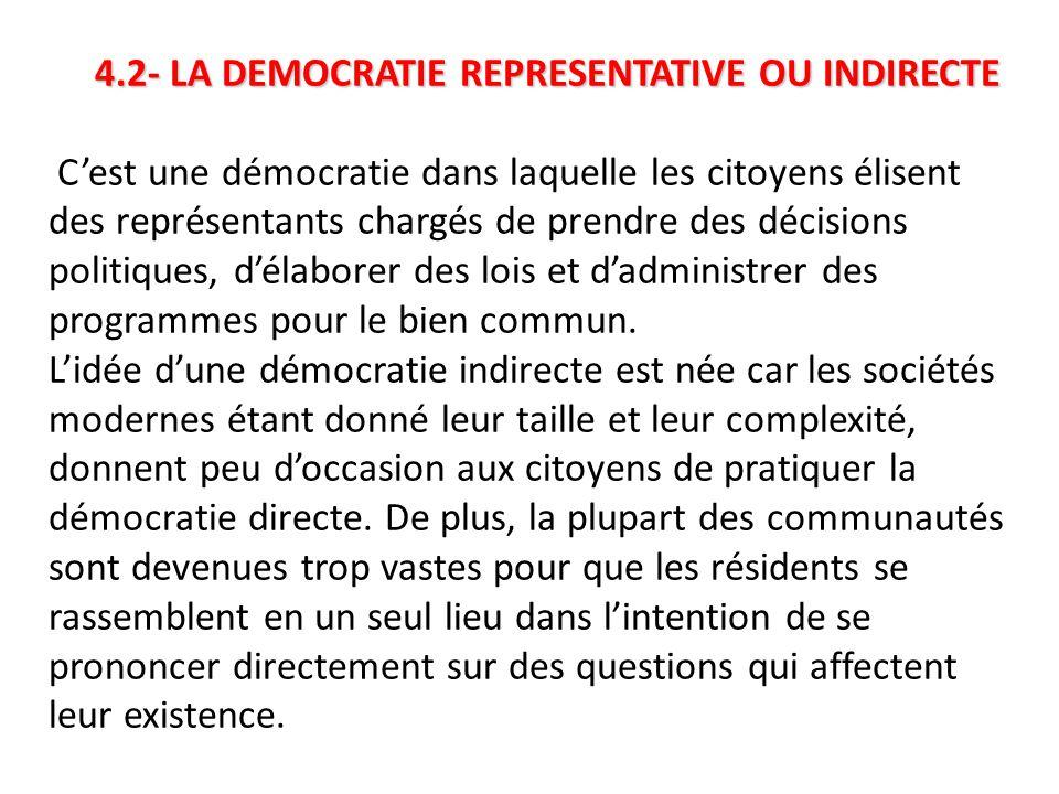 4.2- LA DEMOCRATIE REPRESENTATIVE OU INDIRECTE 4.2- LA DEMOCRATIE REPRESENTATIVE OU INDIRECTE C'est une démocratie dans laquelle les citoyens élisent des représentants chargés de prendre des décisions politiques, d'élaborer des lois et d'administrer des programmes pour le bien commun.