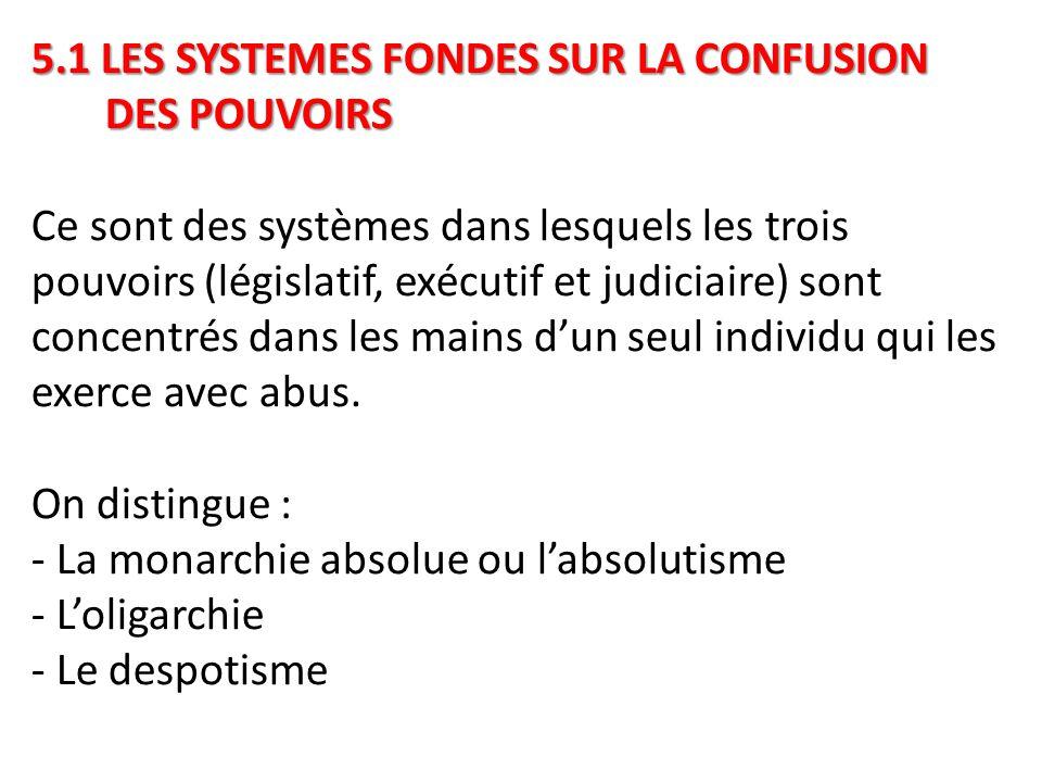 5.1 LES SYSTEMES FONDES SUR LA CONFUSION DES POUVOIRS 5.1 LES SYSTEMES FONDES SUR LA CONFUSION DES POUVOIRS Ce sont des systèmes dans lesquels les trois pouvoirs (législatif, exécutif et judiciaire) sont concentrés dans les mains d'un seul individu qui les exerce avec abus.