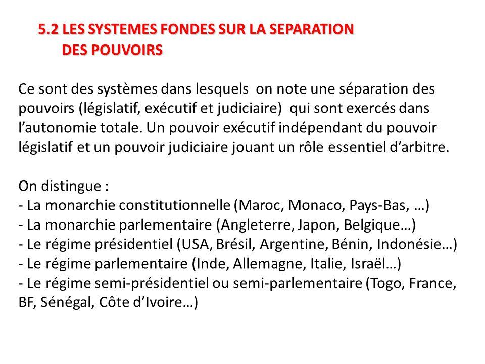 5.2 LES SYSTEMES FONDES SUR LA SEPARATION DES POUVOIRS 5.2 LES SYSTEMES FONDES SUR LA SEPARATION DES POUVOIRS Ce sont des systèmes dans lesquels on note une séparation des pouvoirs (législatif, exécutif et judiciaire) qui sont exercés dans l'autonomie totale.