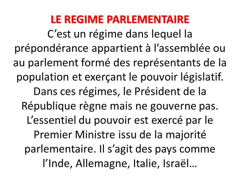 LE REGIME PARLEMENTAIRE LE REGIME PARLEMENTAIRE C'est un régime dans lequel la prépondérance appartient à l'assemblée ou au parlement formé des représentants de la population et exerçant le pouvoir législatif.