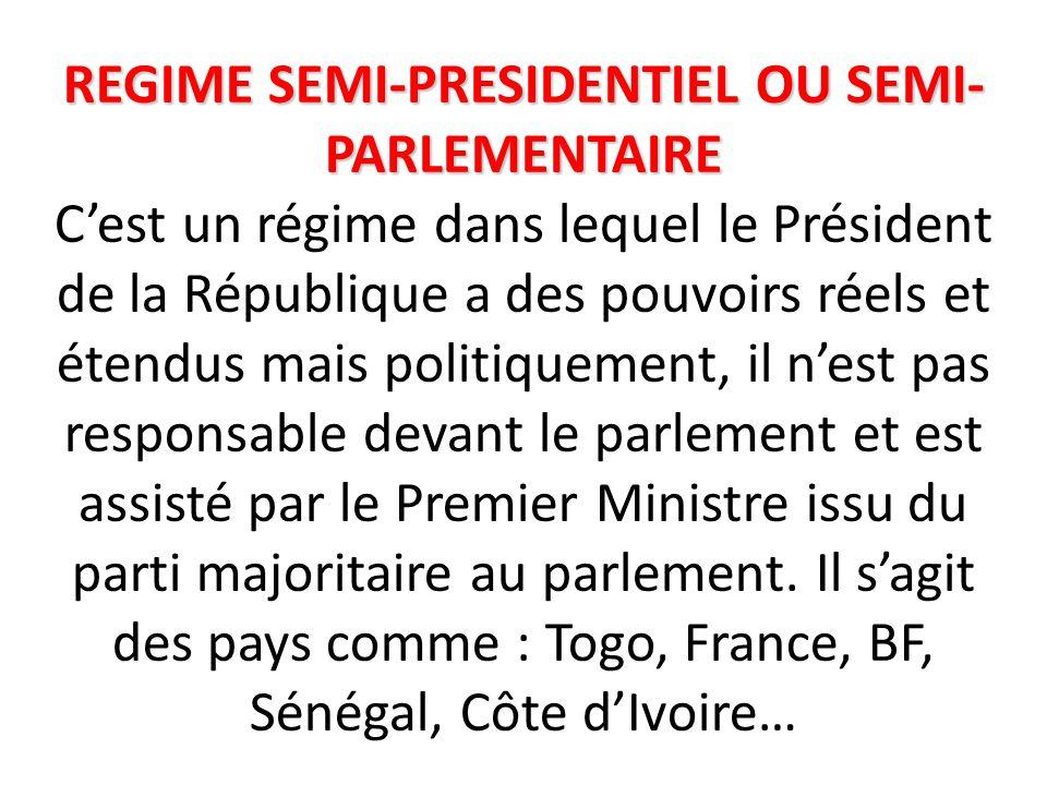 REGIME SEMI-PRESIDENTIEL OU SEMI- PARLEMENTAIRE REGIME SEMI-PRESIDENTIEL OU SEMI- PARLEMENTAIRE C'est un régime dans lequel le Président de la République a des pouvoirs réels et étendus mais politiquement, il n'est pas responsable devant le parlement et est assisté par le Premier Ministre issu du parti majoritaire au parlement.