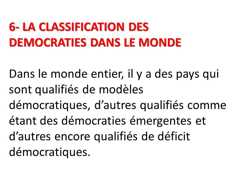 6- LA CLASSIFICATION DES DEMOCRATIES DANS LE MONDE 6- LA CLASSIFICATION DES DEMOCRATIES DANS LE MONDE Dans le monde entier, il y a des pays qui sont qualifiés de modèles démocratiques, d'autres qualifiés comme étant des démocraties émergentes et d'autres encore qualifiés de déficit démocratiques.