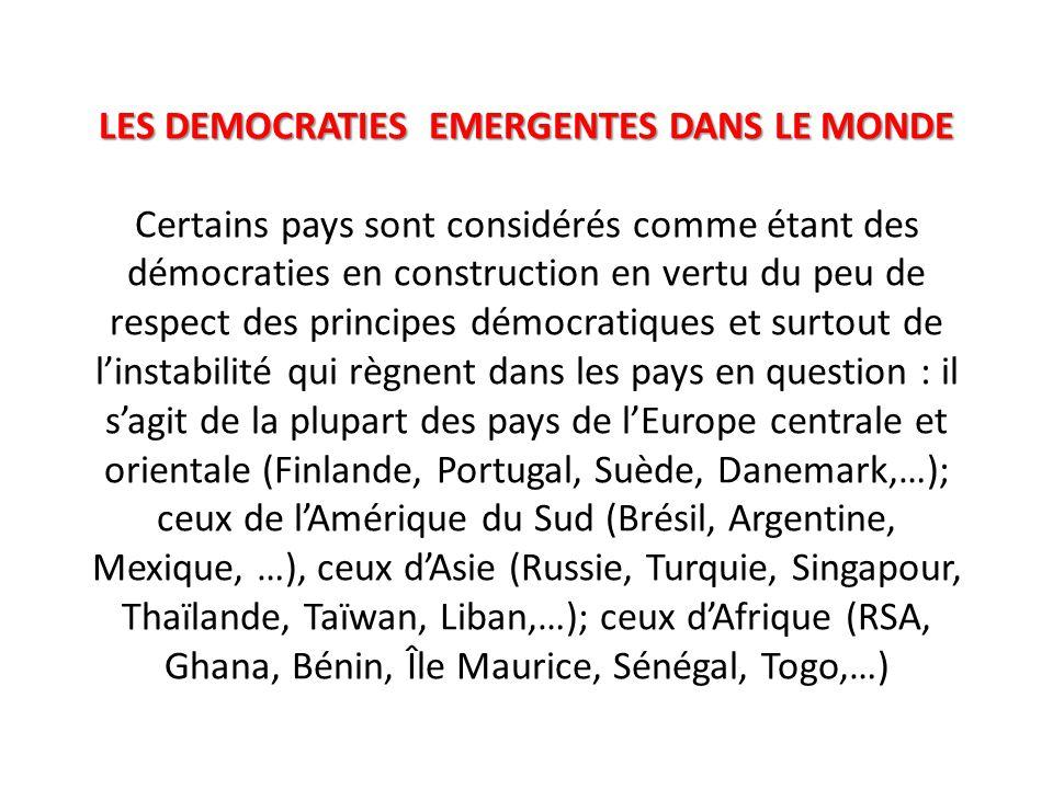 LES DEMOCRATIES EMERGENTES DANS LE MONDE LES DEMOCRATIES EMERGENTES DANS LE MONDE Certains pays sont considérés comme étant des démocraties en construction en vertu du peu de respect des principes démocratiques et surtout de l'instabilité qui règnent dans les pays en question : il s'agit de la plupart des pays de l'Europe centrale et orientale (Finlande, Portugal, Suède, Danemark,…); ceux de l'Amérique du Sud (Brésil, Argentine, Mexique, …), ceux d'Asie (Russie, Turquie, Singapour, Thaïlande, Taïwan, Liban,…); ceux d'Afrique (RSA, Ghana, Bénin, Île Maurice, Sénégal, Togo,…)