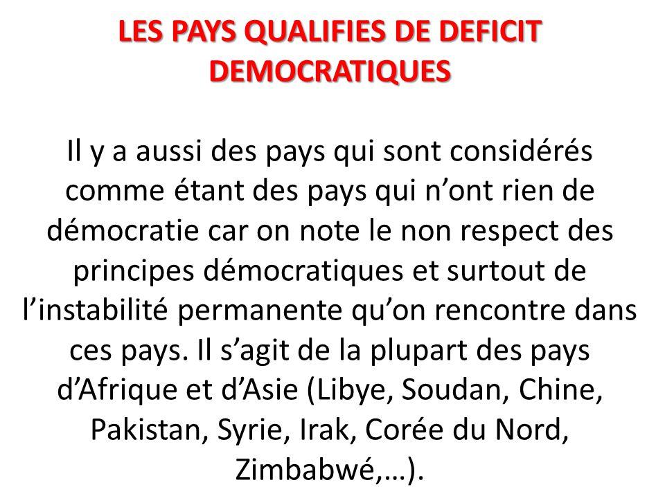 LES PAYS QUALIFIES DE DEFICIT DEMOCRATIQUES LES PAYS QUALIFIES DE DEFICIT DEMOCRATIQUES Il y a aussi des pays qui sont considérés comme étant des pays qui n'ont rien de démocratie car on note le non respect des principes démocratiques et surtout de l'instabilité permanente qu'on rencontre dans ces pays.