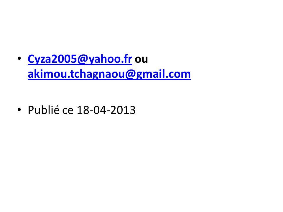 Cyza2005@yahoo.fr ou akimou.tchagnaou@gmail.com Cyza2005@yahoo.fr akimou.tchagnaou@gmail.com Publié ce 18-04-2013