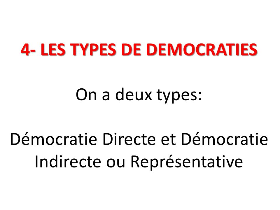 4- LES TYPES DE DEMOCRATIES 4- LES TYPES DE DEMOCRATIES On a deux types: Démocratie Directe et Démocratie Indirecte ou Représentative