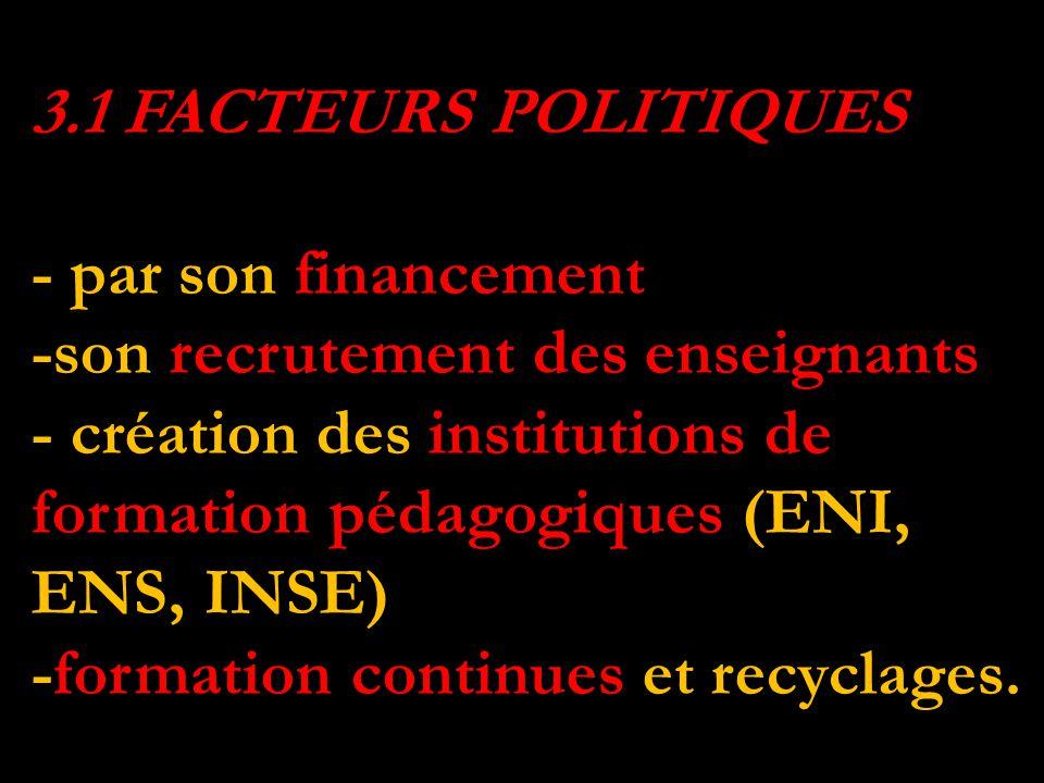 3.1 FACTEURS POLITIQUES 3.1 FACTEURS POLITIQUES - par son financement -son recrutement des enseignants - création des institutions de formation pédagogiques (ENI, ENS, INSE) -formation continues et recyclages.
