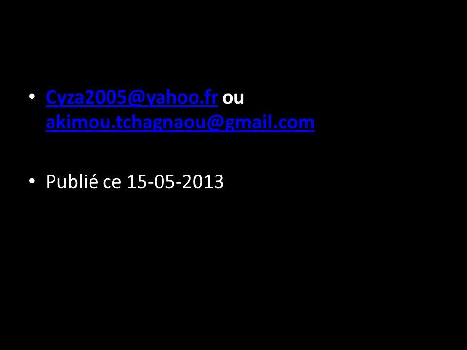Cyza2005@yahoo.fr ou akimou.tchagnaou@gmail.com Cyza2005@yahoo.fr akimou.tchagnaou@gmail.com Publié ce 15-05-2013