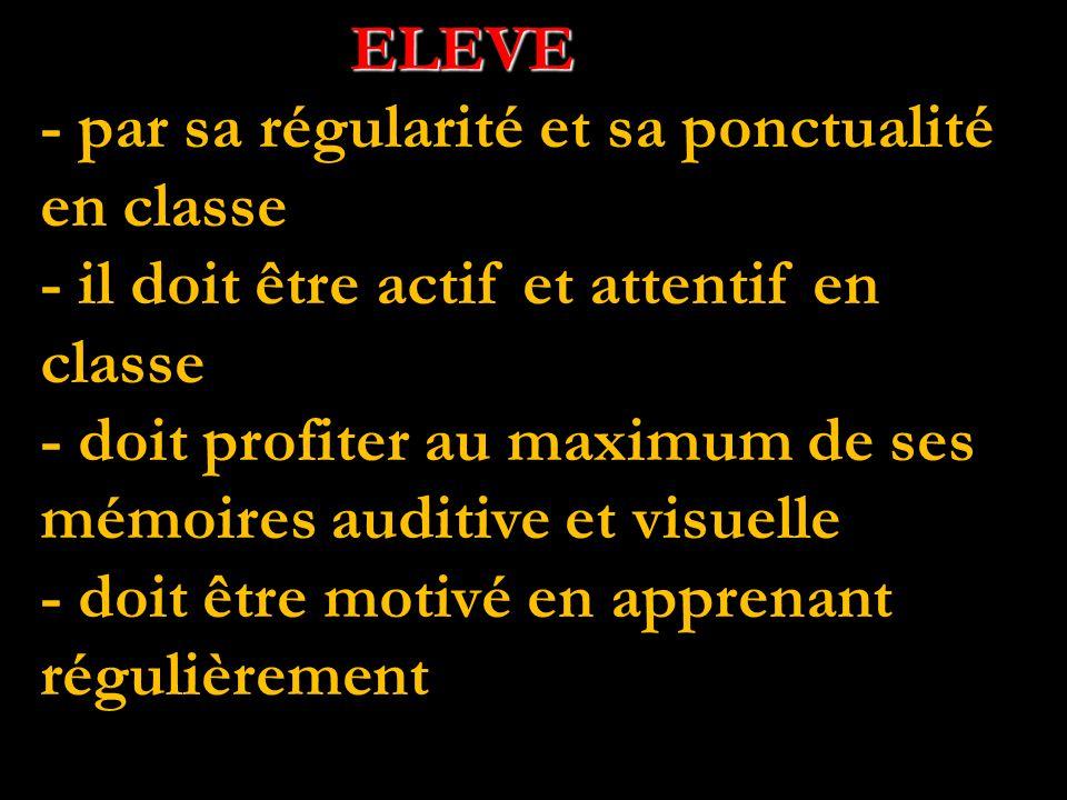 ELEVE ELEVE - par sa régularité et sa ponctualité en classe - il doit être actif et attentif en classe - doit profiter au maximum de ses mémoires auditive et visuelle - doit être motivé en apprenant régulièrement