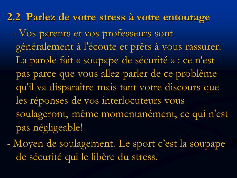 2.2 Parlez de votre stress à votre entourage - Vos parents et vos professeurs sont généralement à l écoute et prêts à vous rassurer.