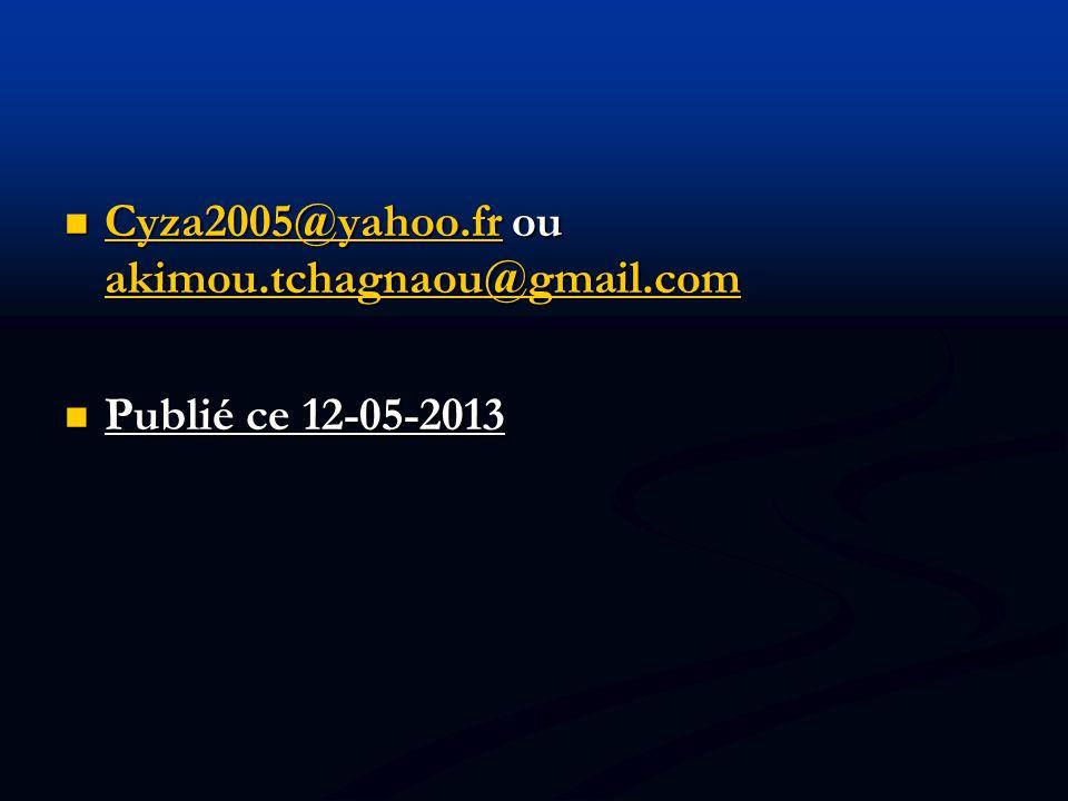 Cyza2005@yahoo.fr ou akimou.tchagnaou@gmail.com Cyza2005@yahoo.fr ou akimou.tchagnaou@gmail.com Cyza2005@yahoo.fr akimou.tchagnaou@gmail.com Cyza2005@yahoo.fr akimou.tchagnaou@gmail.com Publié ce 12-05-2013 Publié ce 12-05-2013