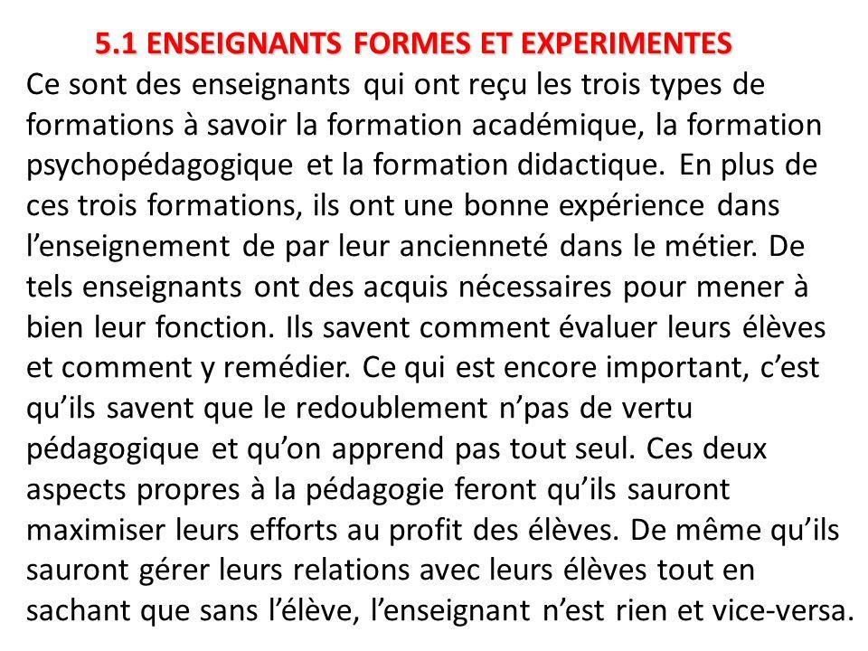 5.1 ENSEIGNANTS FORMES ET EXPERIMENTES 5.1 ENSEIGNANTS FORMES ET EXPERIMENTES Ce sont des enseignants qui ont reçu les trois types de formations à savoir la formation académique, la formation psychopédagogique et la formation didactique.