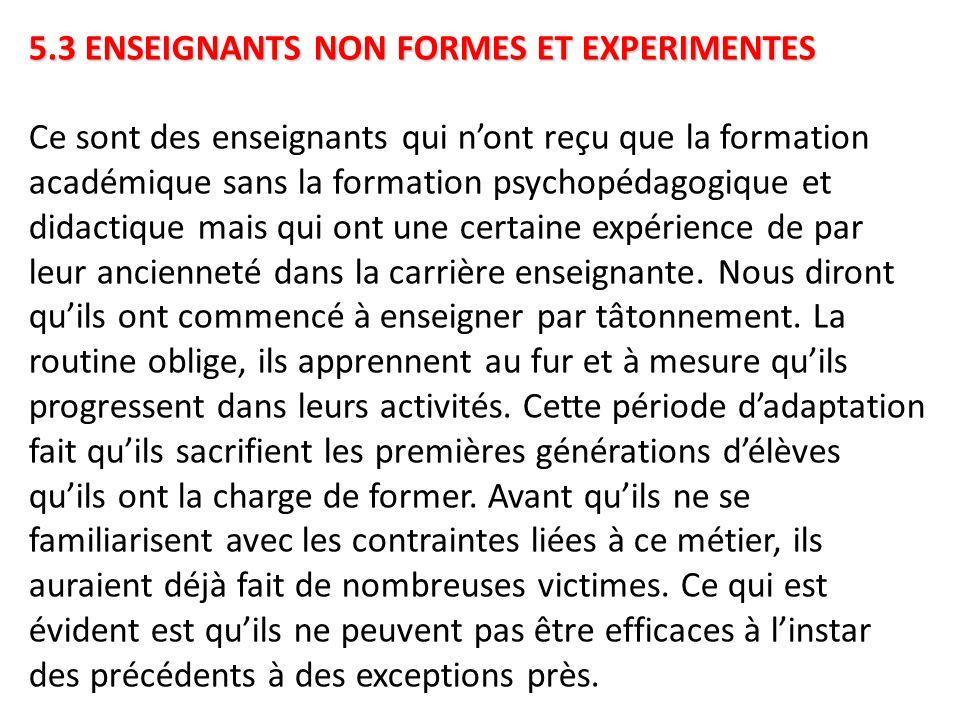 5.3 ENSEIGNANTS NON FORMES ET EXPERIMENTES 5.3 ENSEIGNANTS NON FORMES ET EXPERIMENTES Ce sont des enseignants qui n'ont reçu que la formation académiq