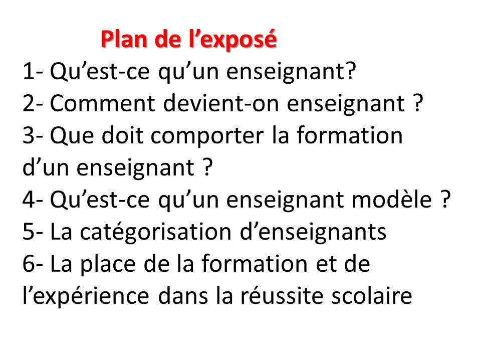 Plan de l'exposé Plan de l'exposé 1- Qu'est-ce qu'un enseignant? 2- Comment devient-on enseignant ? 3- Que doit comporter la formation d'un enseignant