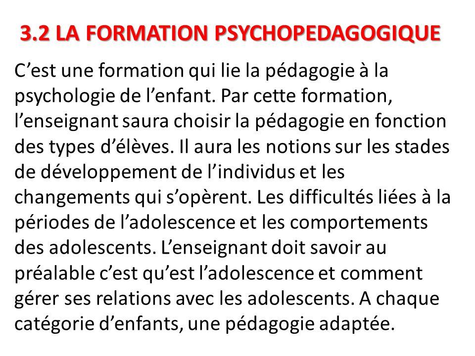 3.2 LA FORMATION PSYCHOPEDAGOGIQUE C'est une formation qui lie la pédagogie à la psychologie de l'enfant. Par cette formation, l'enseignant saura choi