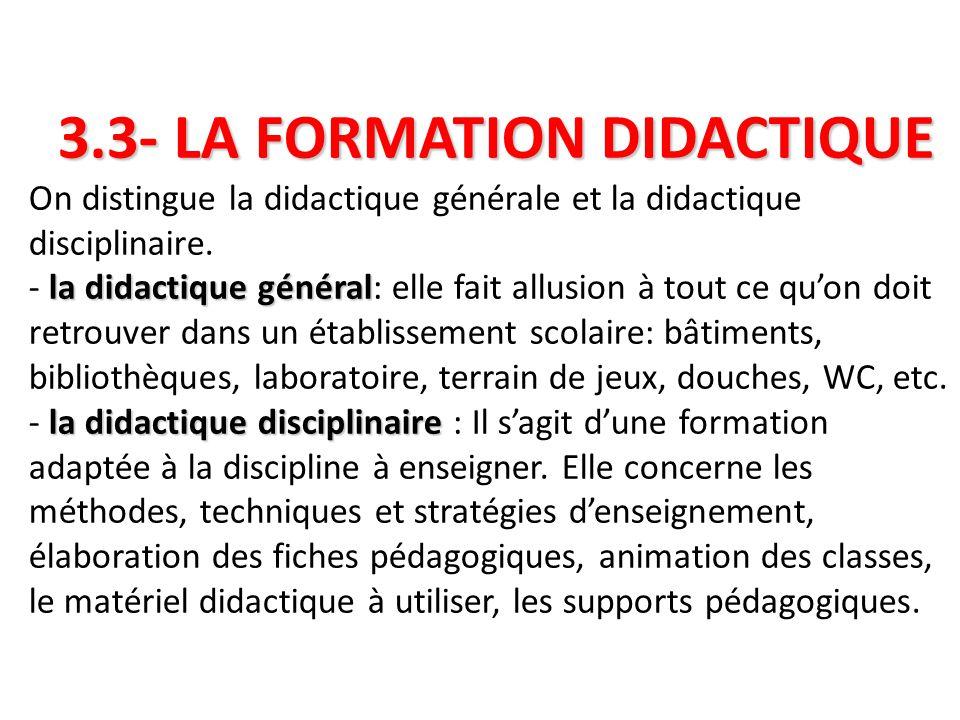 3.3- LA FORMATION DIDACTIQUE la didactique général la didactique disciplinaire 3.3- LA FORMATION DIDACTIQUE On distingue la didactique générale et la didactique disciplinaire.