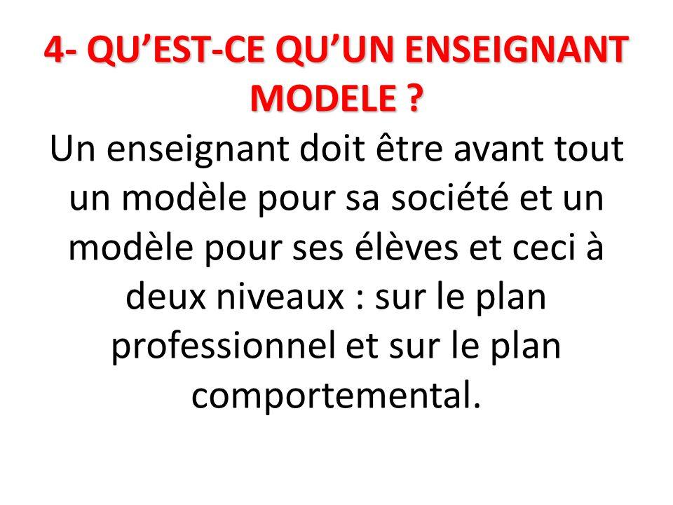4- QU'EST-CE QU'UN ENSEIGNANT MODELE ? 4- QU'EST-CE QU'UN ENSEIGNANT MODELE ? Un enseignant doit être avant tout un modèle pour sa société et un modèl