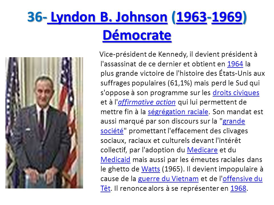 36- Lyndon B. Johnson (1963-1969) Démocrate Lyndon B. Johnson19631969 Démocrate Lyndon B. Johnson19631969 Démocrate Vice-président de Kennedy, il devi