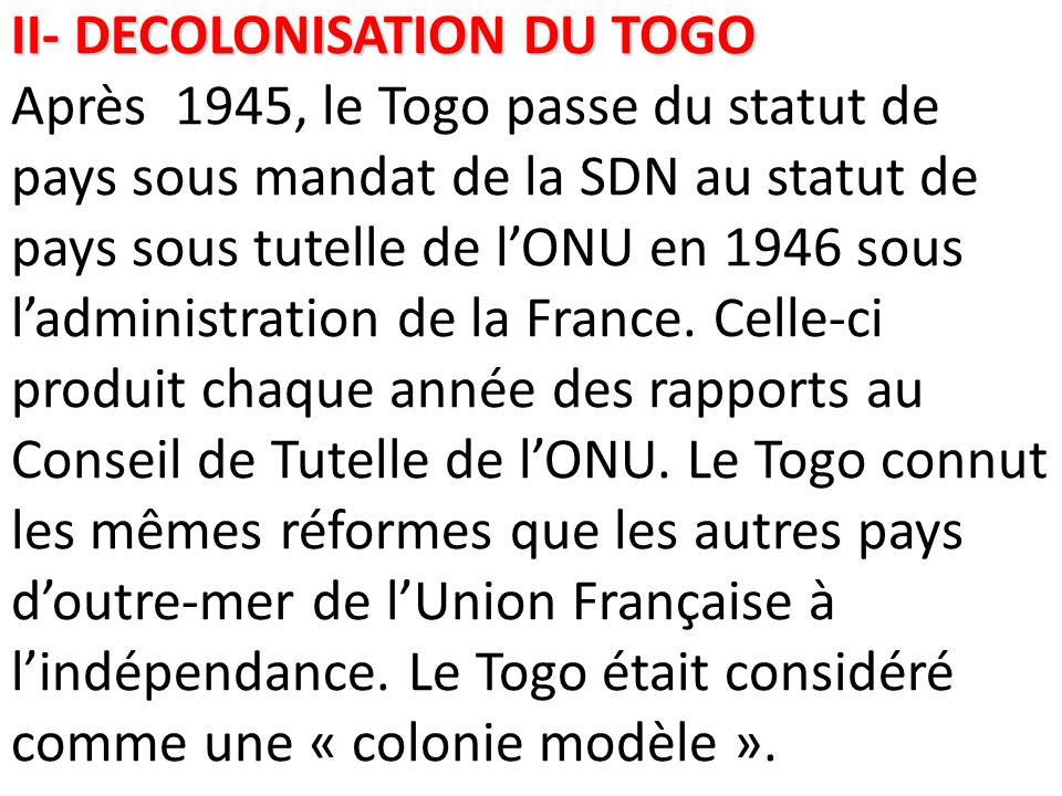 II- DECOLONISATION DU TOGO II- DECOLONISATION DU TOGO Après 1945, le Togo passe du statut de pays sous mandat de la SDN au statut de pays sous tutelle