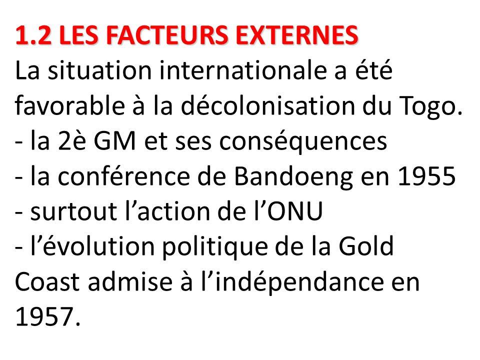 1.2 LES FACTEURS EXTERNES 1.2 LES FACTEURS EXTERNES La situation internationale a été favorable à la décolonisation du Togo. - la 2è GM et ses conséqu
